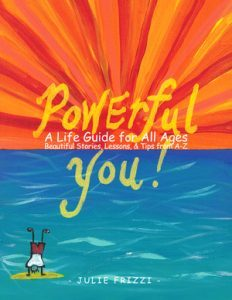 Featured Book: Powerful You! A Life Guide for All Ages Beautiful Stories, Lessons, Tips from A-Z by Julie Frizzi